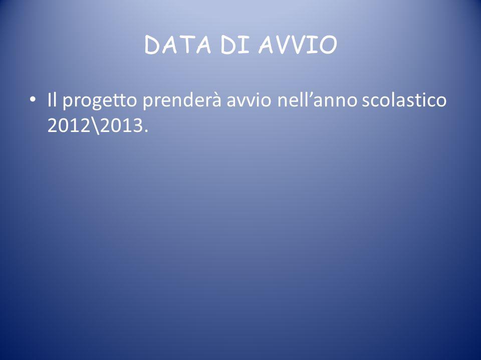 DATA DI AVVIO Il progetto prenderà avvio nell'anno scolastico 2012\2013.