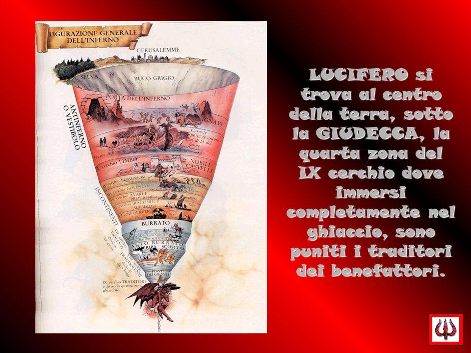 LUCIFERO si trova al centro della terra, sotto la GIUDECCA, la quarta zona del IX cerchio dove immersi completamente nel ghiaccio, sono puniti i traditori dei benefattori.