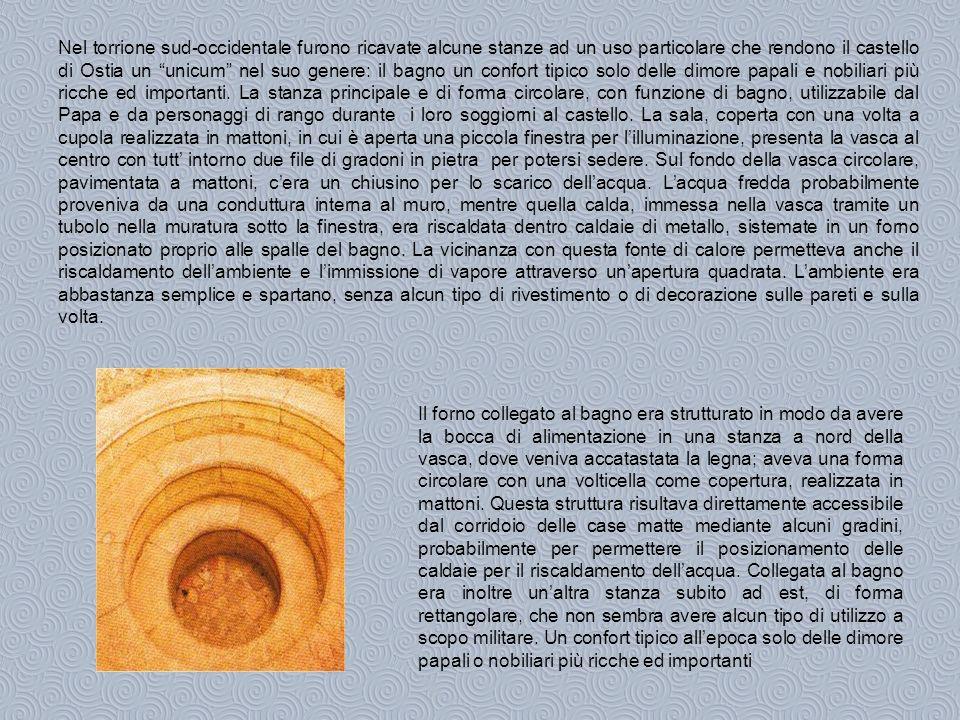 Nel torrione sud-occidentale furono ricavate alcune stanze ad un uso particolare che rendono il castello di Ostia un unicum nel suo genere: il bagno un confort tipico solo delle dimore papali e nobiliari più ricche ed importanti. La stanza principale e di forma circolare, con funzione di bagno, utilizzabile dal Papa e da personaggi di rango durante i loro soggiorni al castello. La sala, coperta con una volta a cupola realizzata in mattoni, in cui è aperta una piccola finestra per l'illuminazione, presenta la vasca al centro con tutt' intorno due file di gradoni in pietra per potersi sedere. Sul fondo della vasca circolare, pavimentata a mattoni, c'era un chiusino per lo scarico dell'acqua. L'acqua fredda probabilmente proveniva da una conduttura interna al muro, mentre quella calda, immessa nella vasca tramite un tubolo nella muratura sotto la finestra, era riscaldata dentro caldaie di metallo, sistemate in un forno posizionato proprio alle spalle del bagno. La vicinanza con questa fonte di calore permetteva anche il riscaldamento dell'ambiente e l'immissione di vapore attraverso un'apertura quadrata. L'ambiente era abbastanza semplice e spartano, senza alcun tipo di rivestimento o di decorazione sulle pareti e sulla volta.