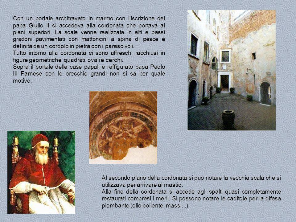 Con un portale architravato in marmo con l'iscrizione del papa Giulio II si accedeva alla cordonata che portava ai piani superiori. La scala venne realizzata in alti e bassi gradoni pavimentati con mattoncini a spina di pesce e definita da un cordolo in pietra con i parascivoli.