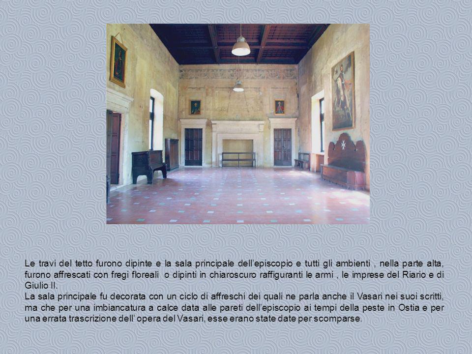 Le travi del tetto furono dipinte e la sala principale dell'episcopio e tutti gli ambienti , nella parte alta, furono affrescati con fregi floreali o dipinti in chiaroscuro raffiguranti le armi , le imprese del Riario e di Giulio II.
