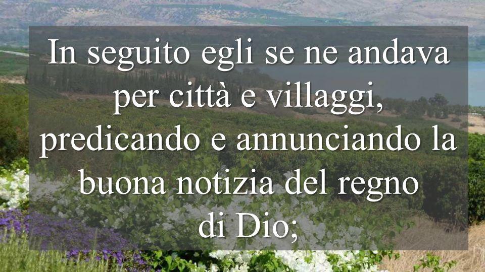 In seguito egli se ne andava per città e villaggi, predicando e annunciando la buona notizia del regno di Dio;