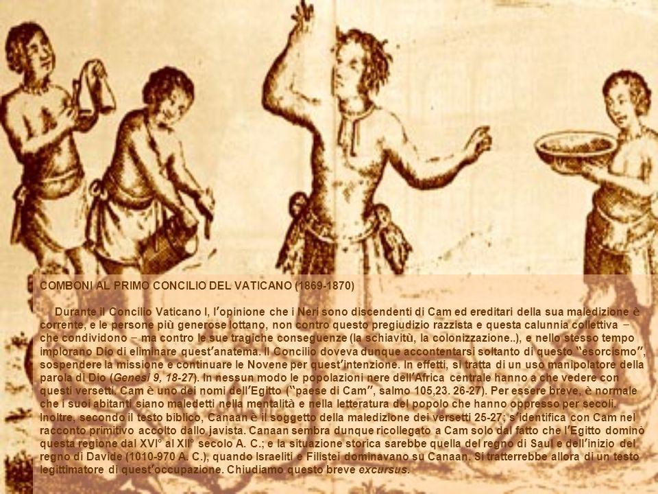 COMBONI AL PRIMO CONCILIO DEL VATICANO (1869-1870) Durante il Concilio Vaticano I, l'opinione che i Neri sono discendenti di Cam ed ereditari della sua maledizione è corrente, e le persone più generose lottano, non contro questo pregiudizio razzista e questa calunnia collettiva – che condividono – ma contro le sue tragiche conseguenze (la schiavitù, la colonizzazione..), e nello stesso tempo implorano Dio di eliminare quest'anatema.