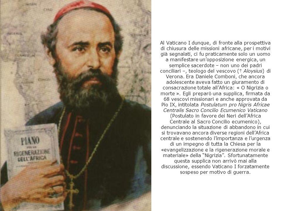 Al Vaticano I dunque, di fronte alla prospettiva di chiusura delle missioni africane, per i motivi già segnalati, ci fu praticamente solo un uomo a manifestare un'opposizione energica, un semplice sacerdote – non uno dei padri conciliari –, teologo del vescovo († Aloysius) di Verona.