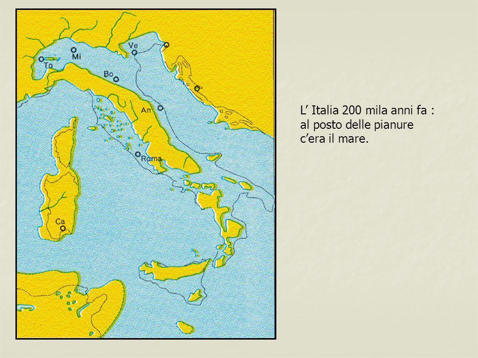 L' Italia 200 mila anni fa : al posto delle pianure c'era il mare.