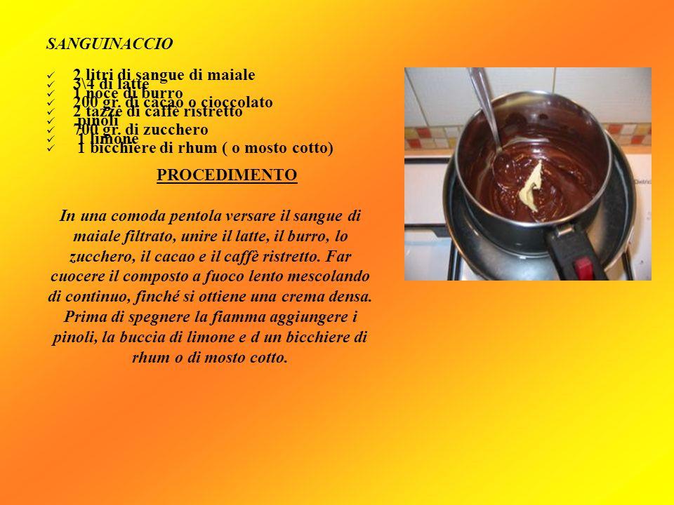 SANGUINACCIO2 litri di sangue di maiale. 3\4 di latte. 1 noce di burro. 200 gr. di cacao o cioccolato.