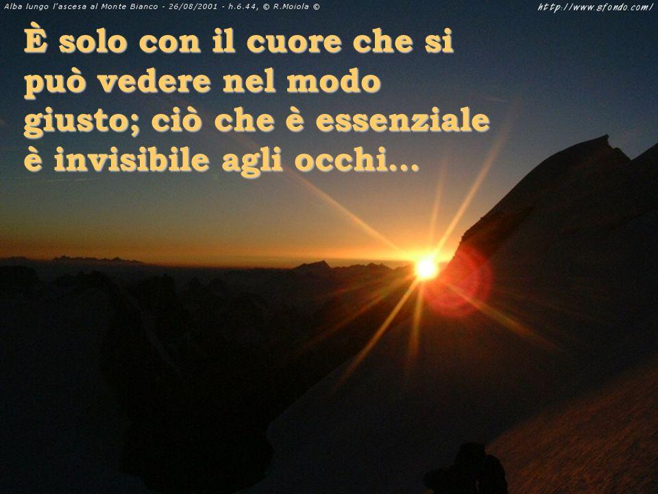 È solo con il cuore che si può vedere nel modo giusto; ciò che è essenziale è invisibile agli occhi...