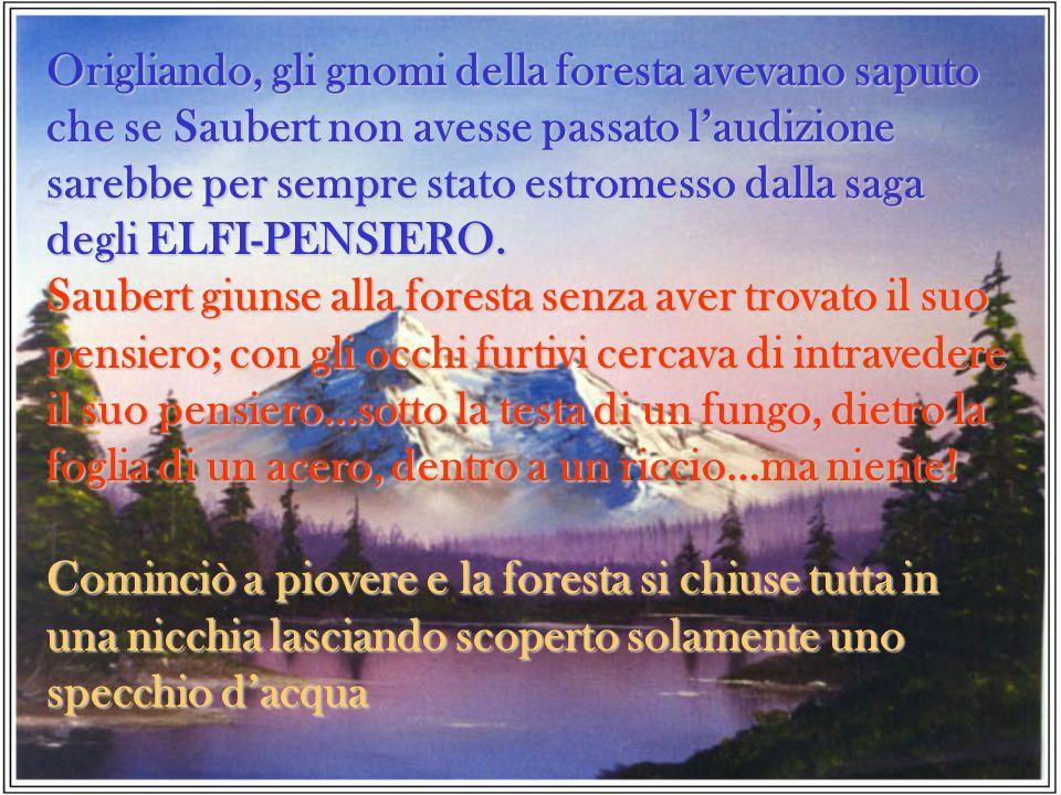 Origliando, gli gnomi della foresta avevano saputo che se Saubert non avesse passato l'audizione sarebbe per sempre stato estromesso dalla saga degli ELFI-PENSIERO.