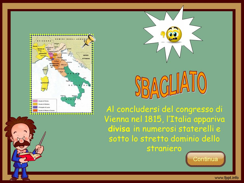 SBAGLIATO Al concludersi del congresso di Vienna nel 1815, l'Italia appariva divisa in numerosi staterelli e sotto lo stretto dominio dello straniero.
