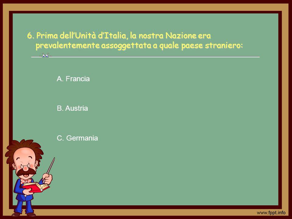 6. Prima dell'Unità d'Italia, la nostra Nazione era prevalentemente assoggettata a quale paese straniero: