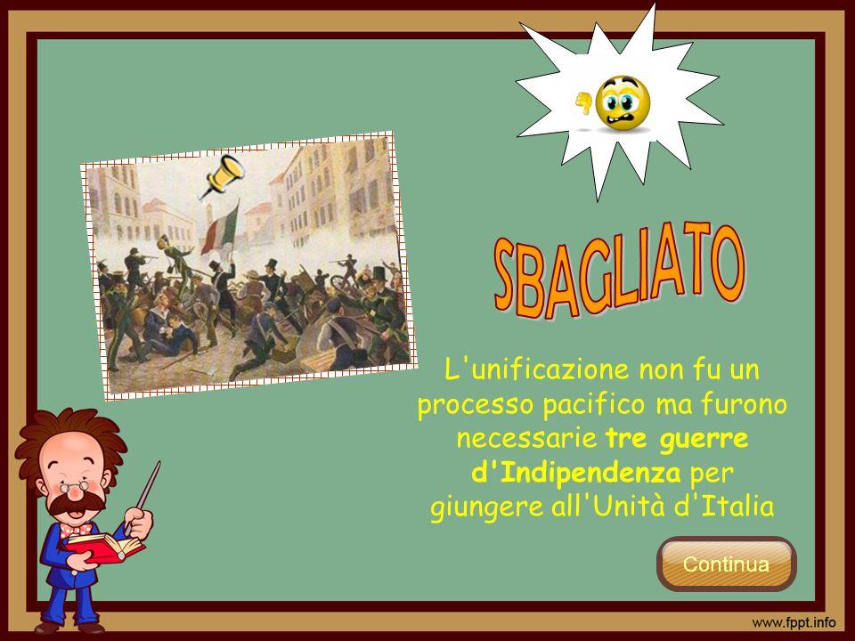 SBAGLIATO L unificazione non fu un processo pacifico ma furono necessarie tre guerre d Indipendenza per giungere all Unità d Italia.