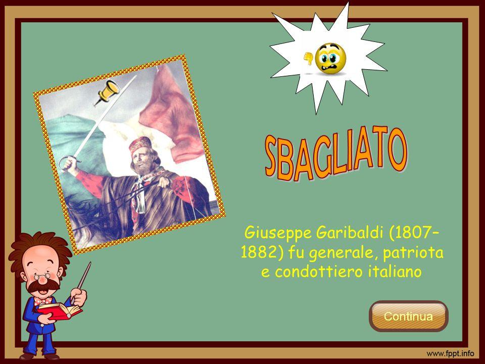 SBAGLIATO Giuseppe Garibaldi (1807–1882) fu generale, patriota e condottiero italiano