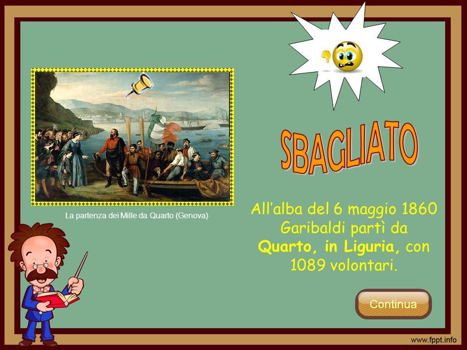 SBAGLIATO All'alba del 6 maggio 1860 Garibaldi partì da Quarto, in Liguria, con 1089 volontari.