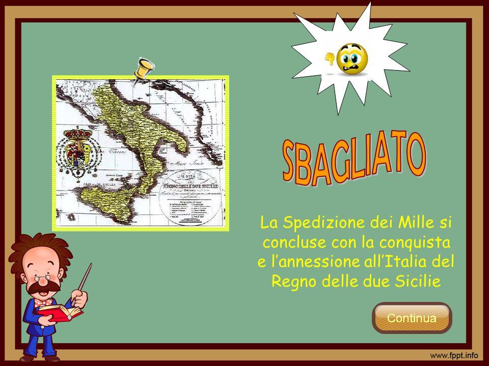 SBAGLIATO La Spedizione dei Mille si concluse con la conquista e l'annessione all'Italia del Regno delle due Sicilie.