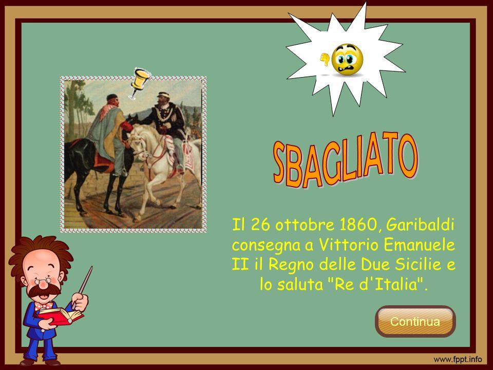 SBAGLIATO Il 26 ottobre 1860, Garibaldi consegna a Vittorio Emanuele II il Regno delle Due Sicilie e lo saluta Re d Italia .