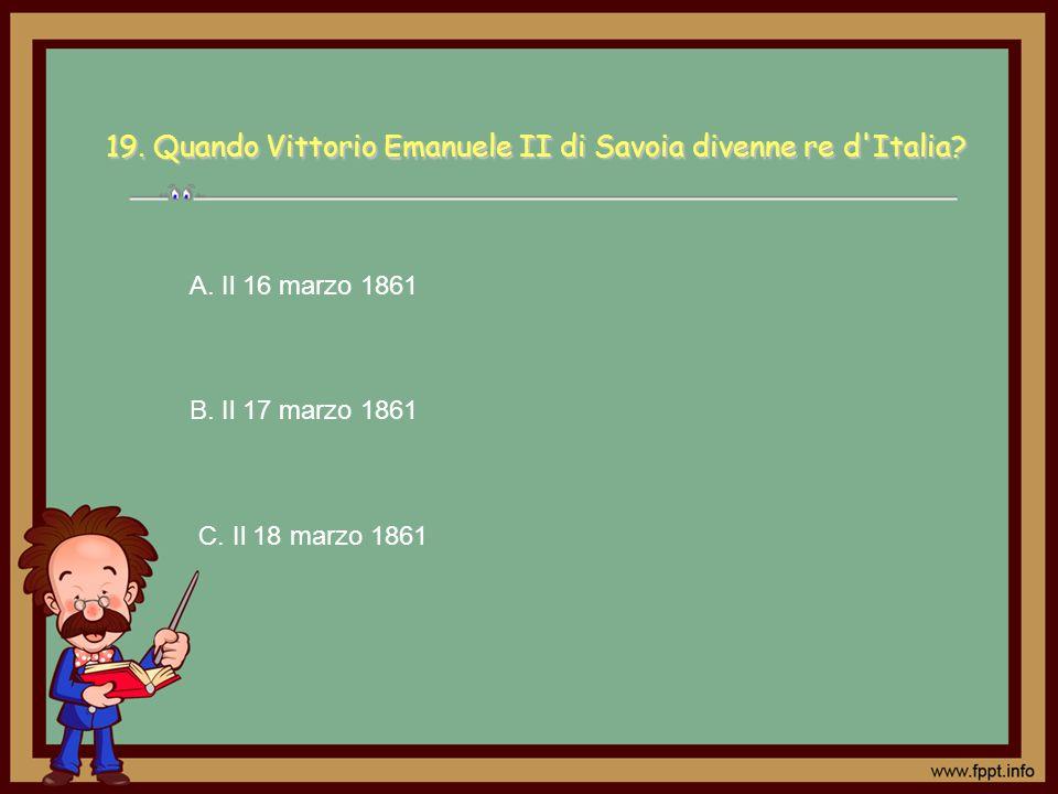 19. Quando Vittorio Emanuele II di Savoia divenne re d Italia