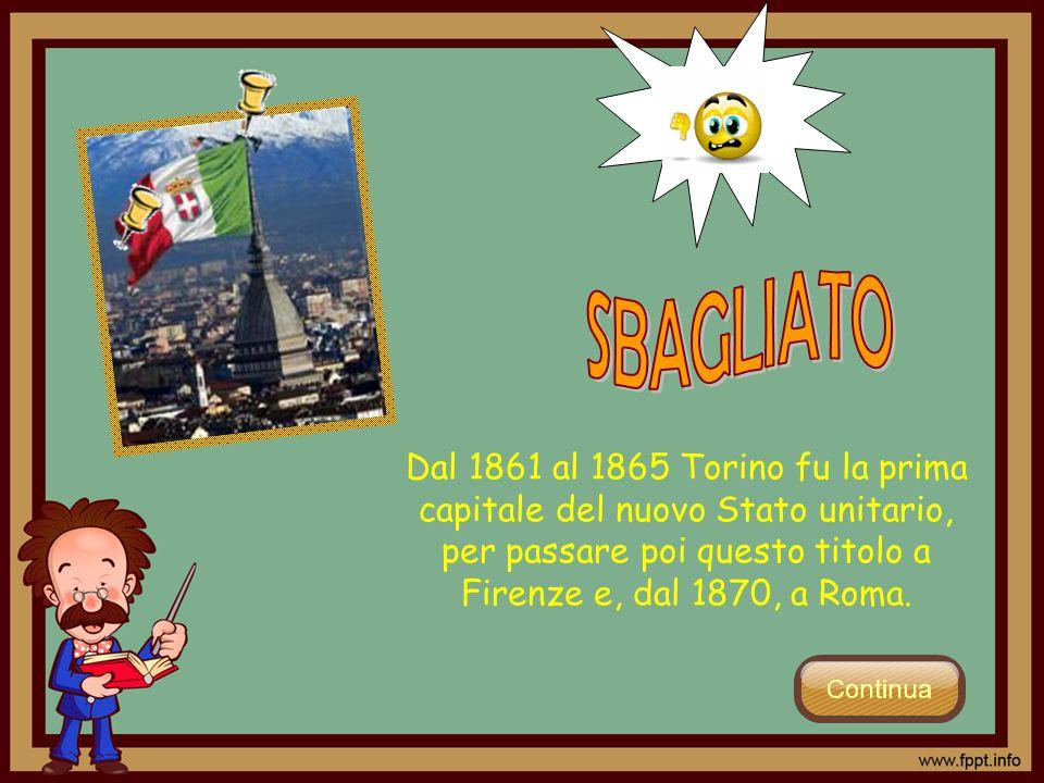SBAGLIATO Dal 1861 al 1865 Torino fu la prima capitale del nuovo Stato unitario, per passare poi questo titolo a Firenze e, dal 1870, a Roma.