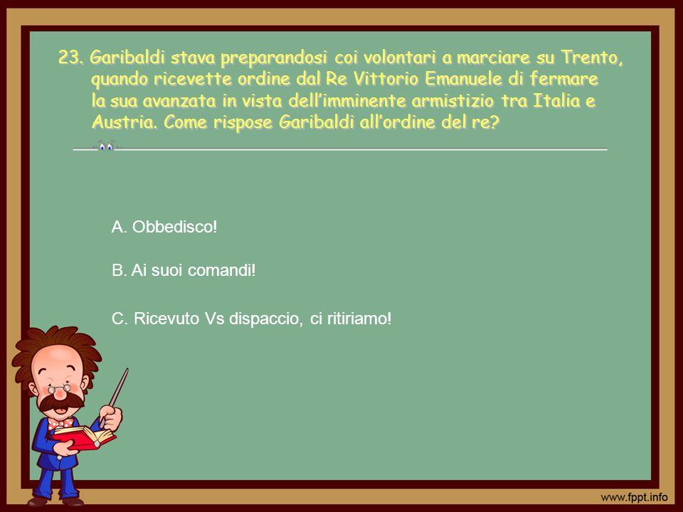 23. Garibaldi stava preparandosi coi volontari a marciare su Trento, quando ricevette ordine dal Re Vittorio Emanuele di fermare la sua avanzata in vista dell'imminente armistizio tra Italia e Austria. Come rispose Garibaldi all'ordine del re
