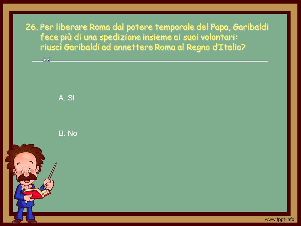 26. Per liberare Roma dal potere temporale del Papa, Garibaldi fece più di una spedizione insieme ai suoi volontari: riuscì Garibaldi ad annettere Roma al Regno d'Italia