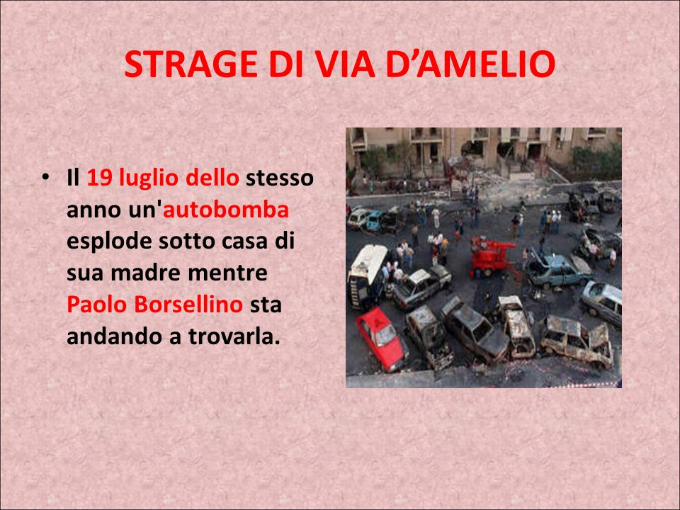 STRAGE DI VIA D'AMELIO Il 19 luglio dello stesso anno un autobomba esplode sotto casa di sua madre mentre Paolo Borsellino sta andando a trovarla.