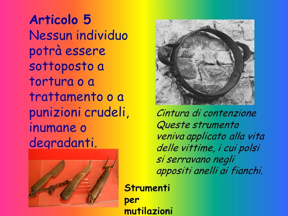 Articolo 5 Nessun individuo potrà essere sottoposto a tortura o a trattamento o a punizioni crudeli, inumane o degradanti.