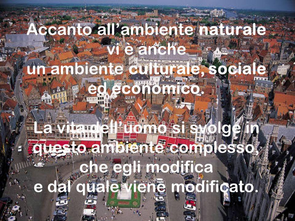 Accanto all'ambiente naturale vi è anche un ambiente culturale, sociale ed economico. La vita dell'uomo si svolge in questo ambiente complesso, che egli modifica e dal quale viene modificato.