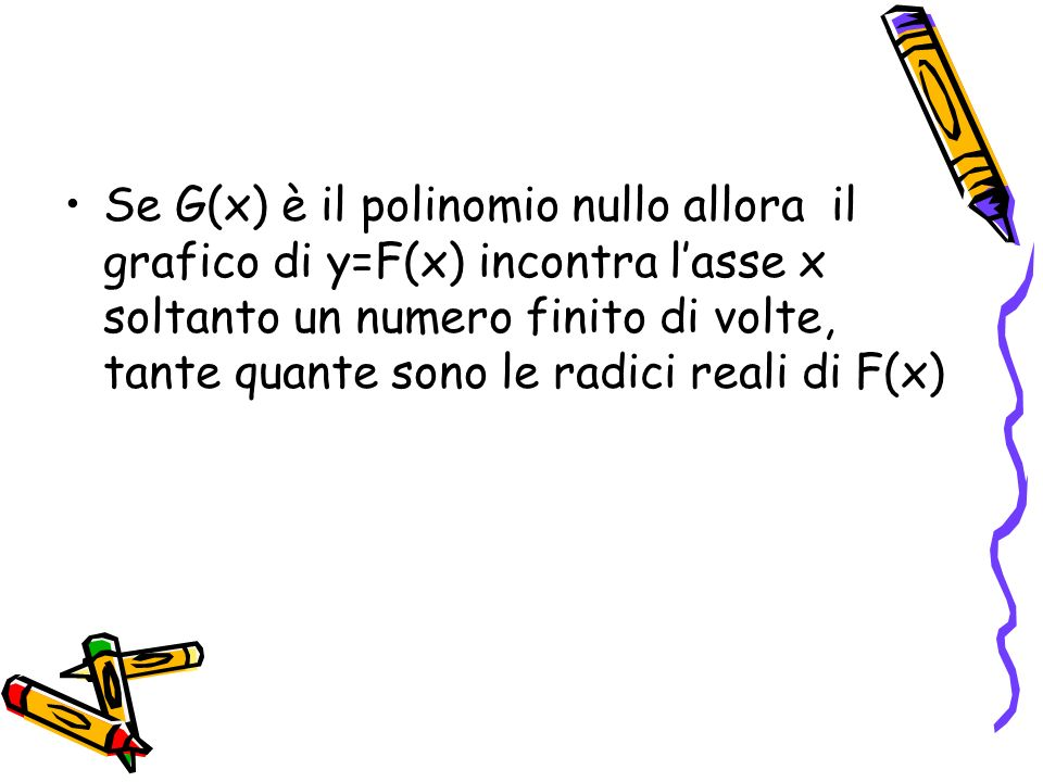 Se G(x) è il polinomio nullo allora il grafico di y=F(x) incontra l'asse x soltanto un numero finito di volte, tante quante sono le radici reali di F(x)