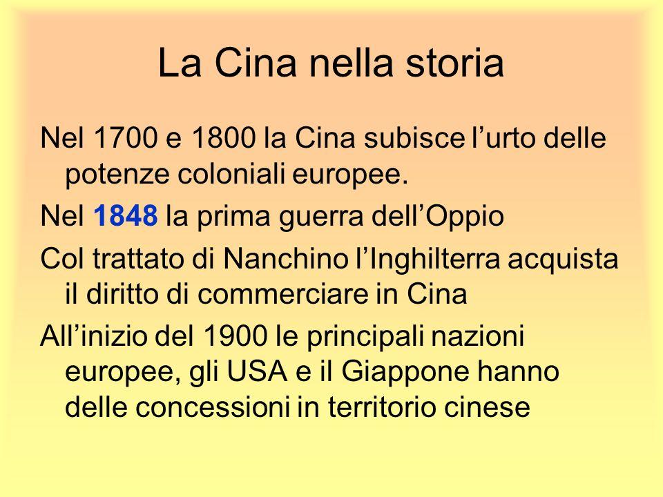 La Cina nella storia Nel 1700 e 1800 la Cina subisce l'urto delle potenze coloniali europee. Nel 1848 la prima guerra dell'Oppio.