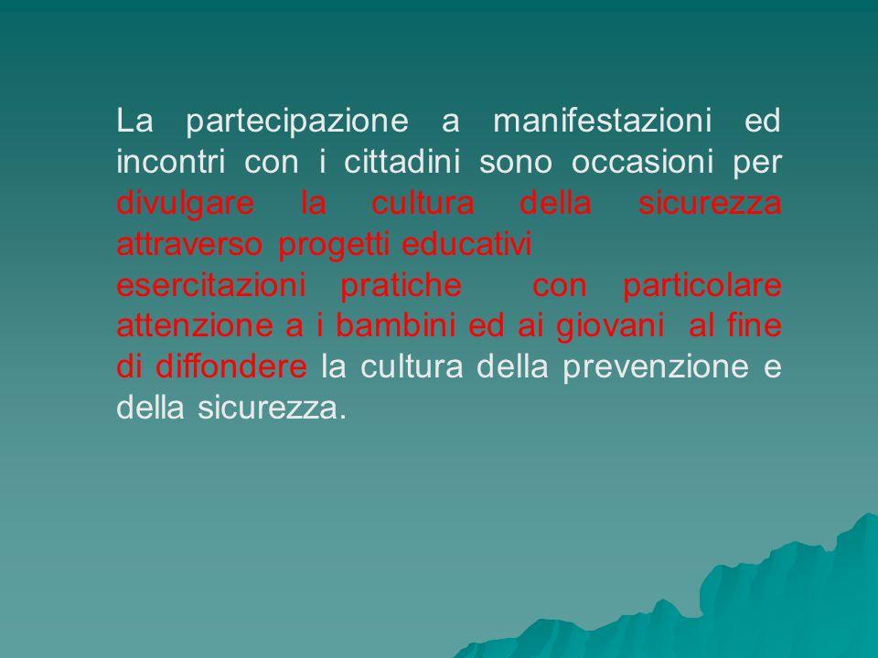 La partecipazione a manifestazioni ed incontri con i cittadini sono occasioni per divulgare la cultura della sicurezza attraverso progetti educativi