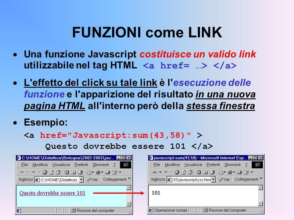 FUNZIONI come LINK Una funzione Javascript costituisce un valido link utilizzabile nel tag HTML <a href= …> </a>