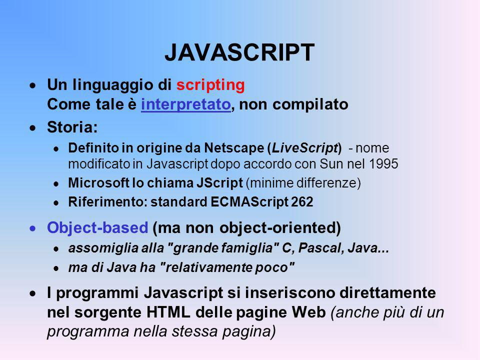 JAVASCRIPT Un linguaggio di scripting Come tale è interpretato, non compilato. Storia: