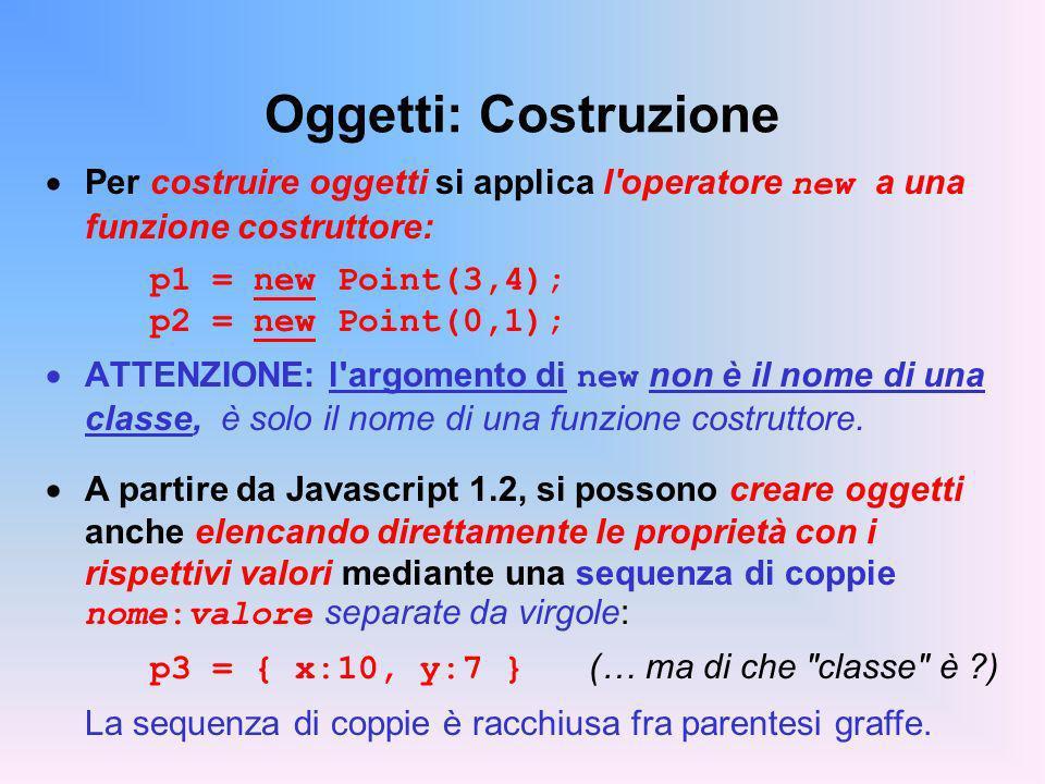 Oggetti: Costruzione Per costruire oggetti si applica l operatore new a una funzione costruttore: p1 = new Point(3,4); p2 = new Point(0,1);