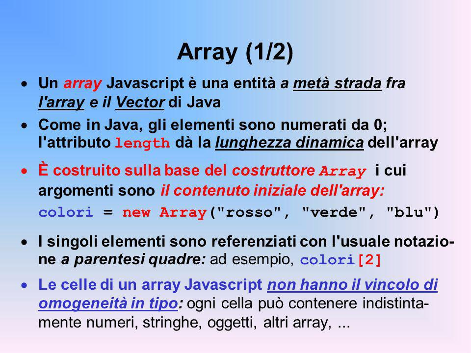 Array (1/2) Un array Javascript è una entità a metà strada fra l array e il Vector di Java.