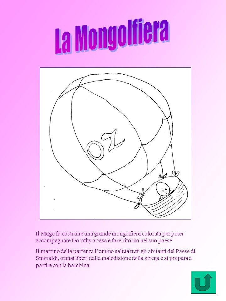 La Mongolfiera Il Mago fa costruire una grande mongolfiera colorata per poter accompagnare Dorothy a casa e fare ritorno nel suo paese.