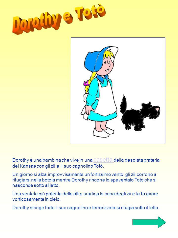 Dorothy e Totò Dorothy è una bambina che vive in una casetta della desolata prateria del Kansas con gli zii e il suo cagnolino Totò.