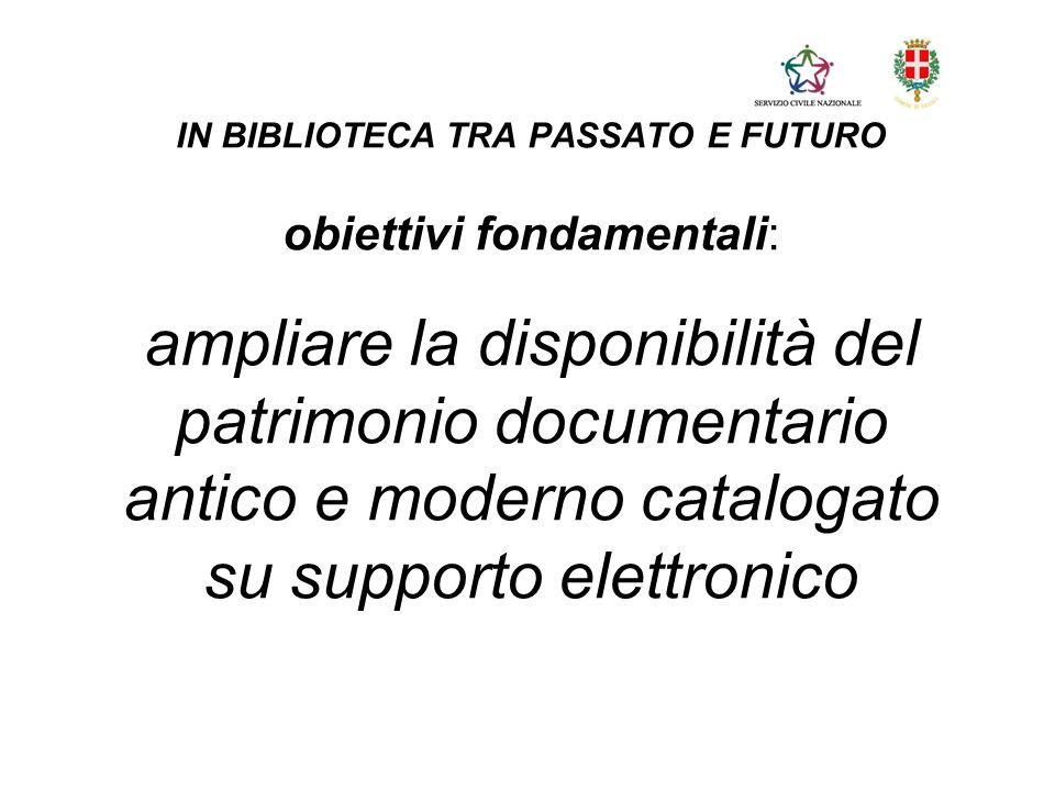 IN BIBLIOTECA TRA PASSATO E FUTURO obiettivi fondamentali: ampliare la disponibilità del patrimonio documentario antico e moderno catalogato su supporto elettronico