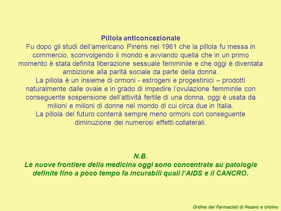 Pillola anticoncezionale Fu dopo gli studi dell'americano Pinens nel 1961 che la pillola fu messa in commercio, sconvolgendo il mondo e avviando quella che in un primo momento è stata definita liberazione sessuale femminile e che oggi è diventata ambizione alla parità sociale da parte della donna. La pillola è un insieme di ormoni - estrogeni e progestinici – prodotti naturalmente dalle ovaie e in grado di impedire l'ovulazione femminile con conseguente sospensione dell'attività fertile di una donna, oggi è usata da milioni e milioni di donne nel mondo di cui circa due in Italia. La pillola del futuro conterrà sempre meno ormoni con conseguente diminuzione dei numerosi effetti collaterali.