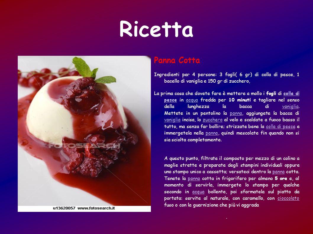 Ricetta Panna Cotta. Ingredienti per 4 persone: 3 fogli( 6 gr) di colla di pesce, 1 bacello di vaniglia e 150 gr di zucchero,