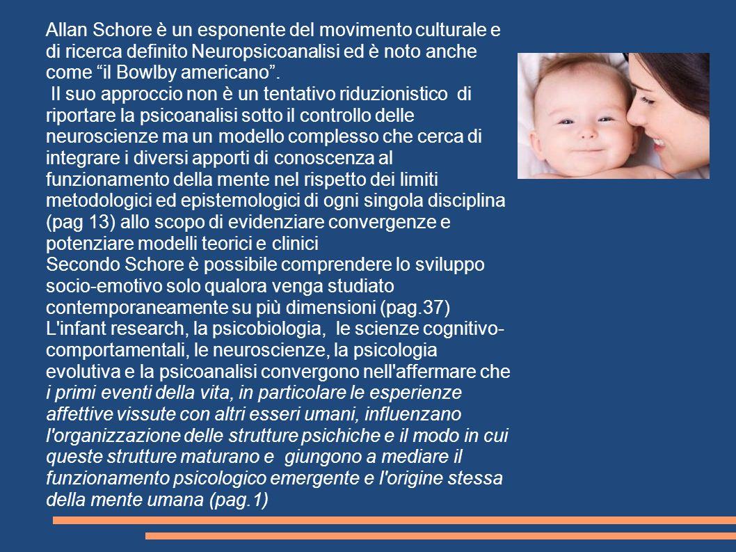 Allan Schore è un esponente del movimento culturale e di ricerca definito Neuropsicoanalisi ed è noto anche come il Bowlby americano .