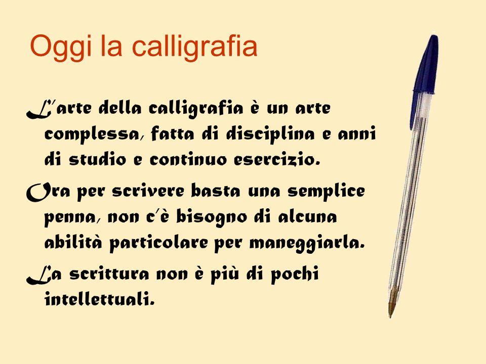 Oggi la calligrafia L'arte della calligrafia è un arte complessa, fatta di disciplina e anni di studio e continuo esercizio.