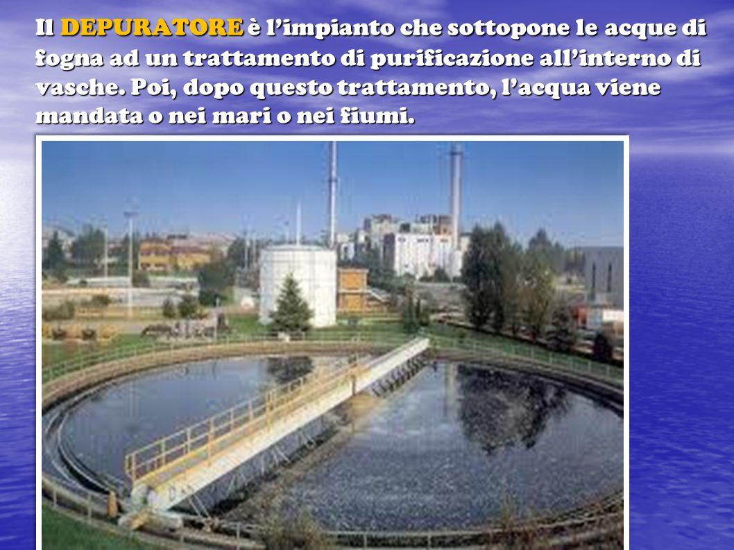 Il DEPURATORE è l'impianto che sottopone le acque di fogna ad un trattamento di purificazione all'interno di vasche.