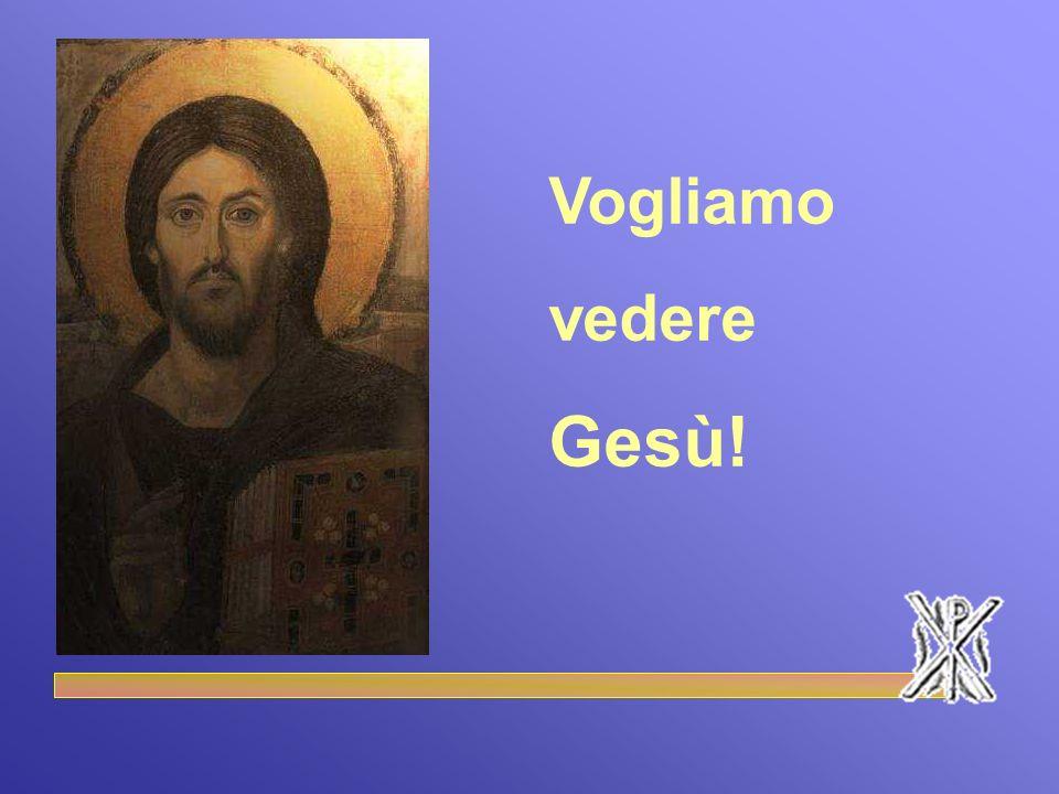 Vogliamo vedere Gesù!