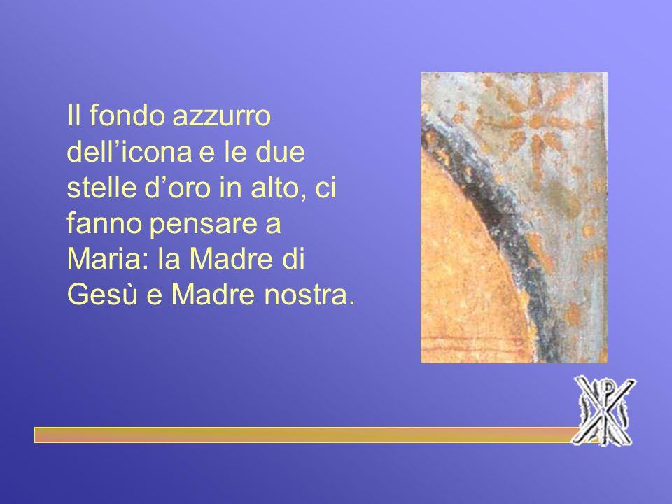 Il fondo azzurro dell'icona e le due stelle d'oro in alto, ci fanno pensare a Maria: la Madre di Gesù e Madre nostra.