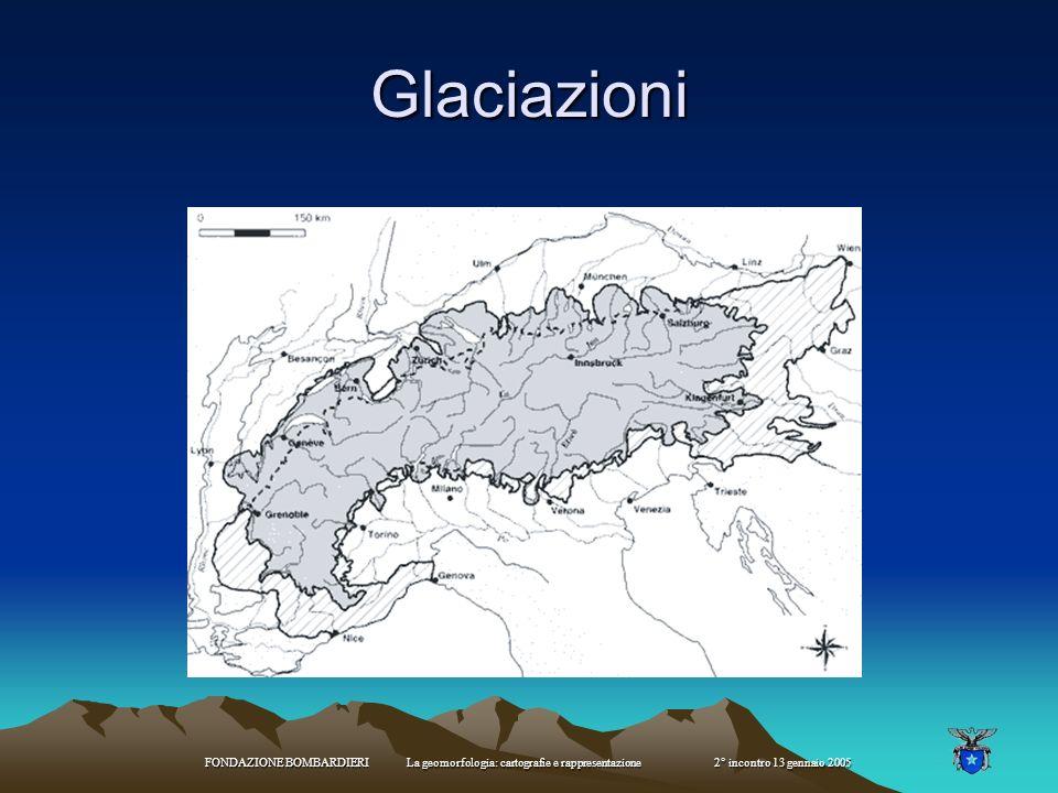 Glaciazioni FONDAZIONE BOMBARDIERI La geomorfologia: cartografie e rappresentazione 2° incontro 13 gennaio 2005.