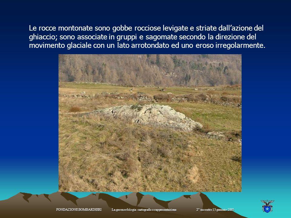 Le rocce montonate sono gobbe rocciose levigate e striate dall'azione del ghiaccio; sono associate in gruppi e sagomate secondo la direzione del movimento glaciale con un lato arrotondato ed uno eroso irregolarmente.