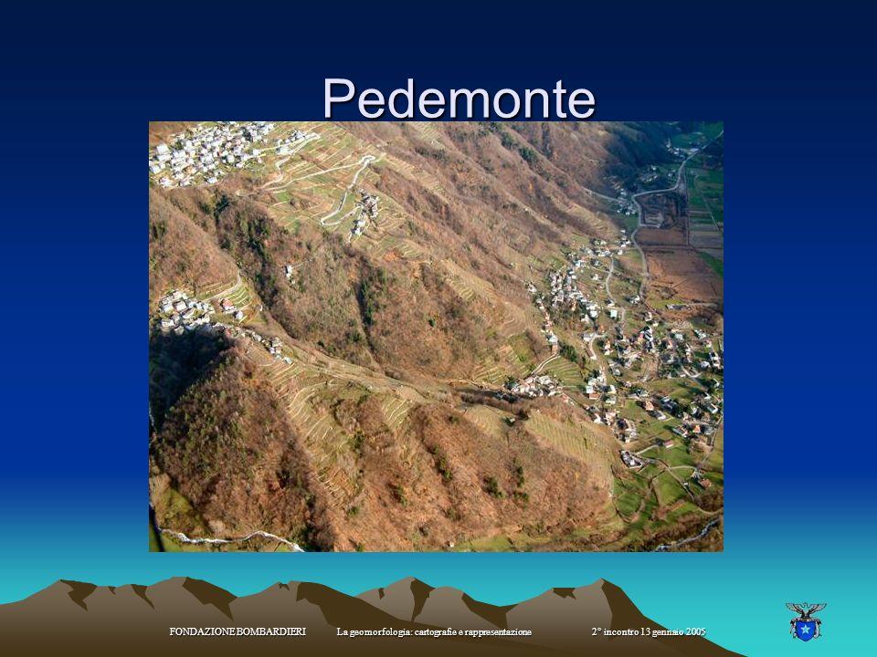 Pedemonte FONDAZIONE BOMBARDIERI La geomorfologia: cartografie e rappresentazione 2° incontro 13 gennaio 2005.