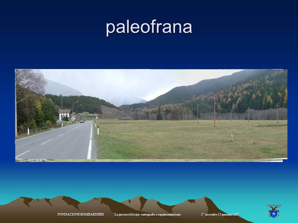 paleofrana FONDAZIONE BOMBARDIERI La geomorfologia: cartografie e rappresentazione 2° incontro 13 gennaio 2005.