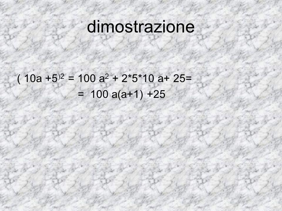 dimostrazione ( 10a +5)2 = 100 a2 + 2*5*10 a+ 25= = 100 a(a+1) +25