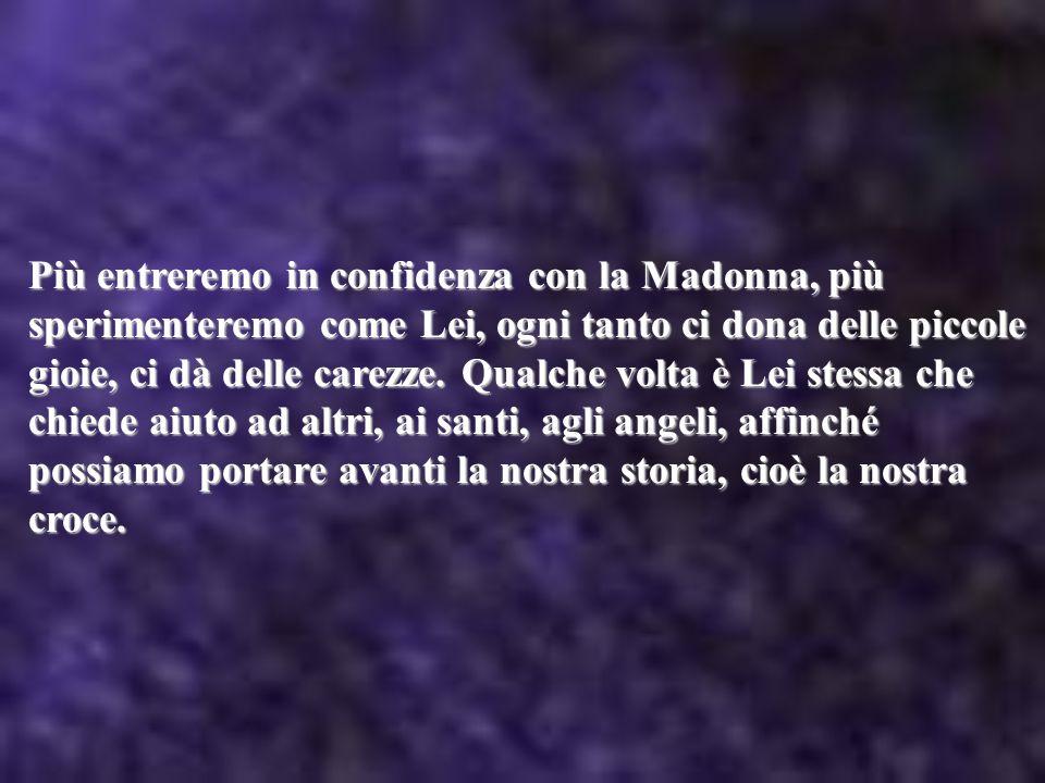 Più entreremo in confidenza con la Madonna, più sperimenteremo come Lei, ogni tanto ci dona delle piccole gioie, ci dà delle carezze.