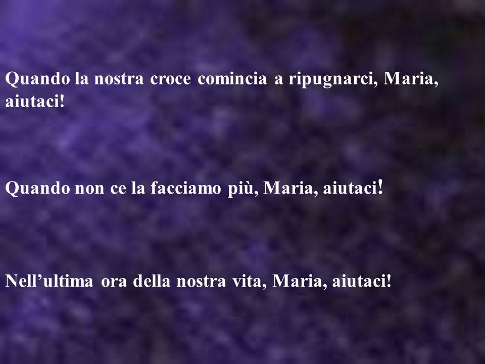 Quando la nostra croce comincia a ripugnarci, Maria, aiutaci!